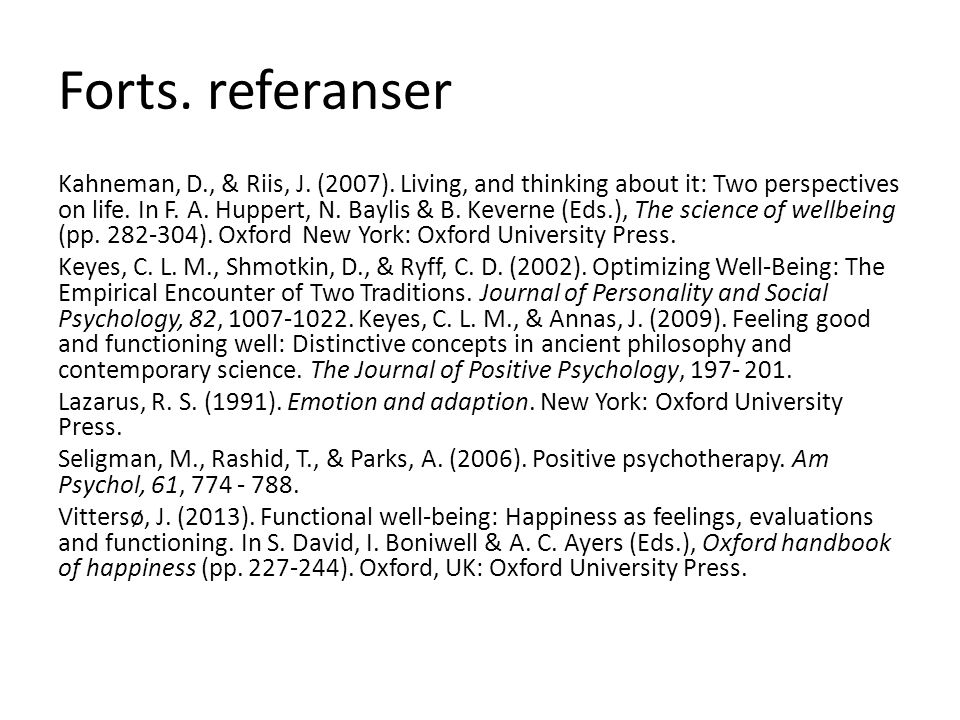 Forts. referanser Kahneman, D., & Riis, J. (2007). Living, and thinking about it: Two perspectives on life. In F. A. Huppert, N. Baylis & B. Keverne (