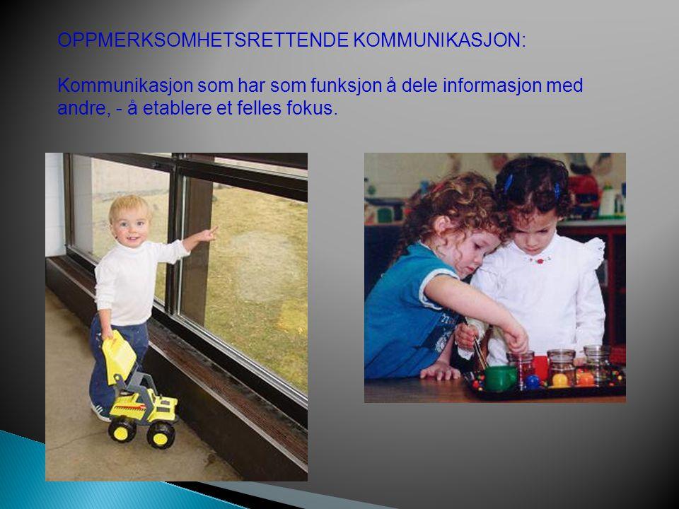 OPPMERKSOMHETSRETTENDE KOMMUNIKASJON: Kommunikasjon som har som funksjon å dele informasjon med andre, - å etablere et felles fokus.