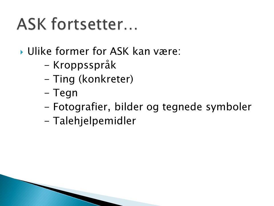  Ulike former for ASK kan være: - Kroppsspråk - Ting (konkreter) - Tegn - Fotografier, bilder og tegnede symboler - Talehjelpemidler
