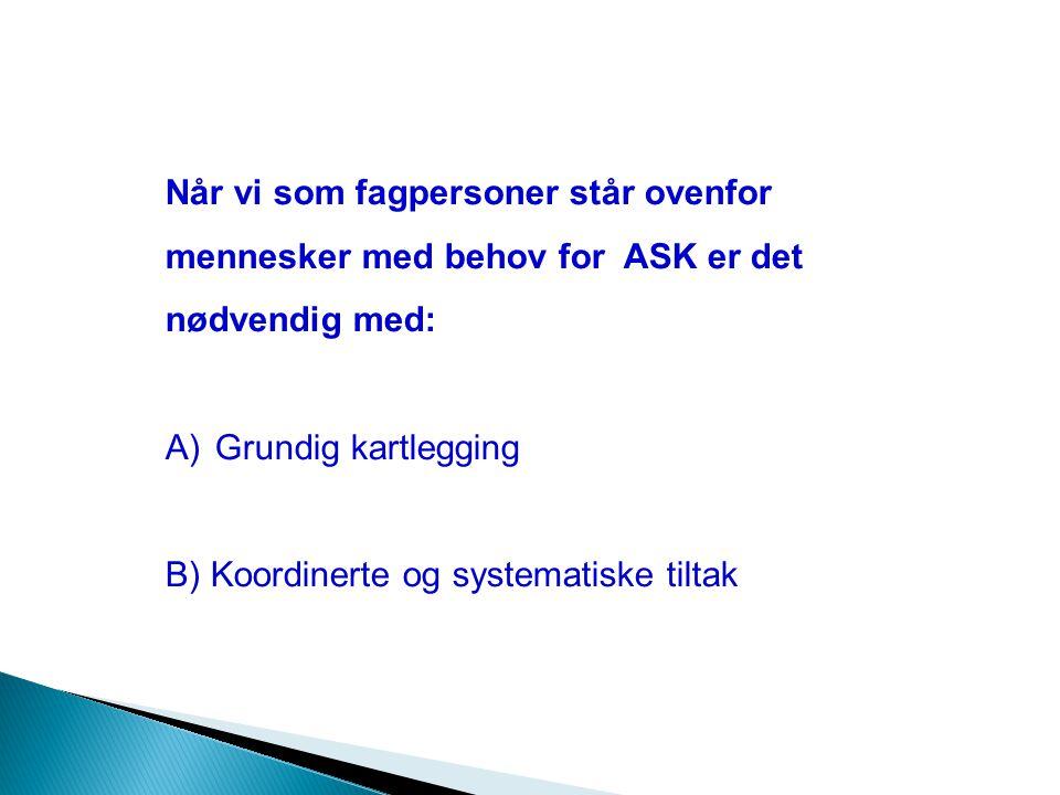 Når vi som fagpersoner står ovenfor mennesker med behov for ASK er det nødvendig med: A) Grundig kartlegging B) Koordinerte og systematiske tiltak