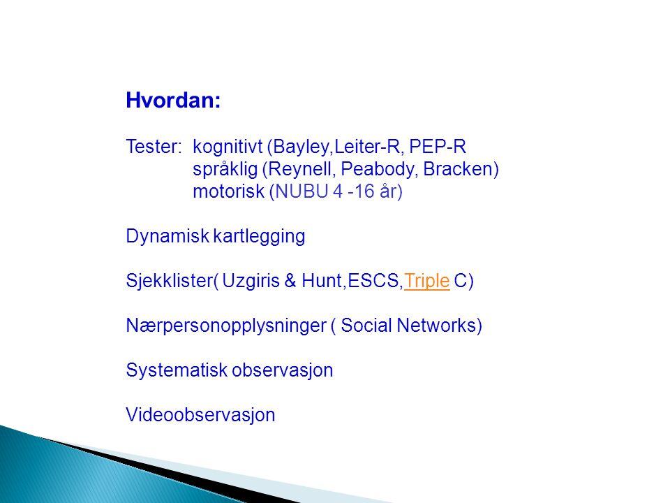 Hvordan: Tester:kognitivt (Bayley,Leiter-R, PEP-R språklig (Reynell, Peabody, Bracken) motorisk (NUBU 4 -16 år) Dynamisk kartlegging Sjekklister( Uzgiris & Hunt,ESCS,Triple C)Triple Nærpersonopplysninger ( Social Networks) Systematisk observasjon Videoobservasjon