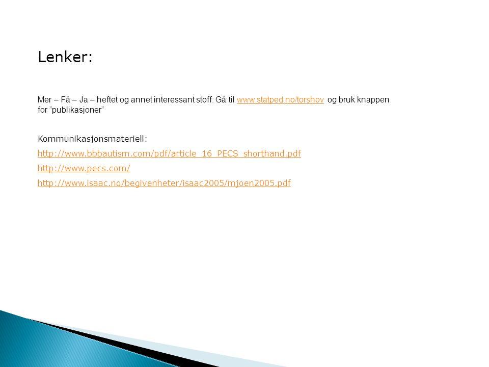 Lenker: Mer – Få – Ja – heftet og annet interessant stoff: Gå til www.statped.no/torshov og bruk knappenwww.statped.no/torshov for publikasjoner Kommunikasjonsmateriell: http://www.bbbautism.com/pdf/article_16_PECS_shorthand.pdf http://www.pecs.com/ http://www.isaac.no/begivenheter/isaac2005/mjoen2005.pdf