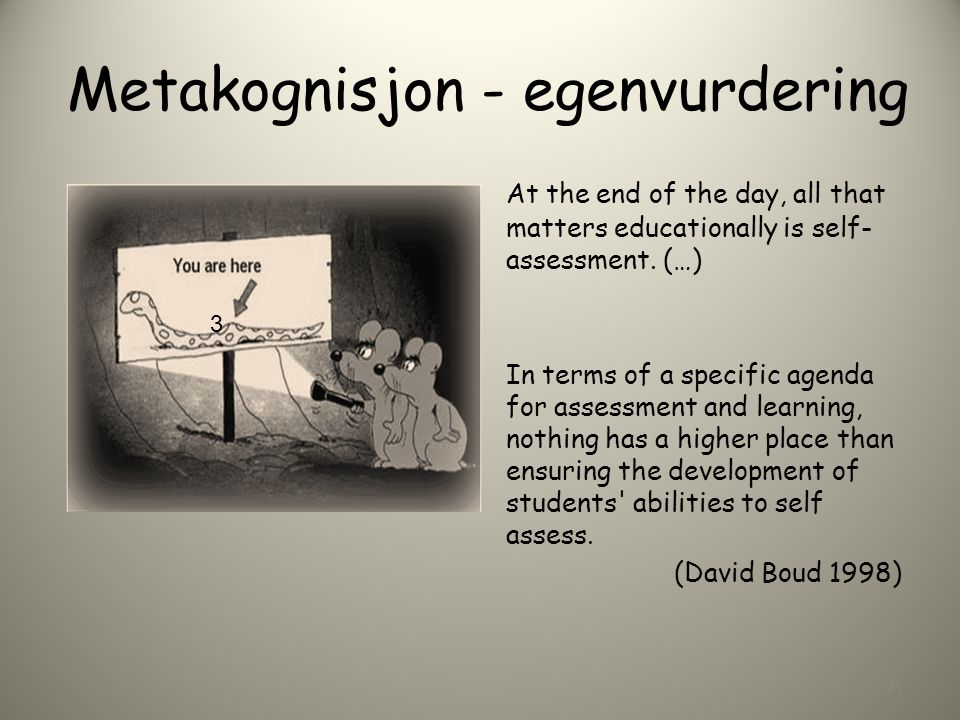 Metakognisjon - egenvurdering At the end of the day, all that matters educationally is self- assessment. (…) In terms of a specific agenda for assessm