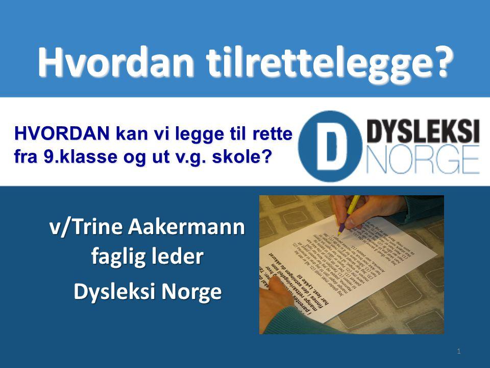 Hvordan tilrettelegge? v/Trine Aakermann faglig leder Dysleksi Norge HVORDAN kan vi legge til rette fra 9.klasse og ut v.g. skole? 1