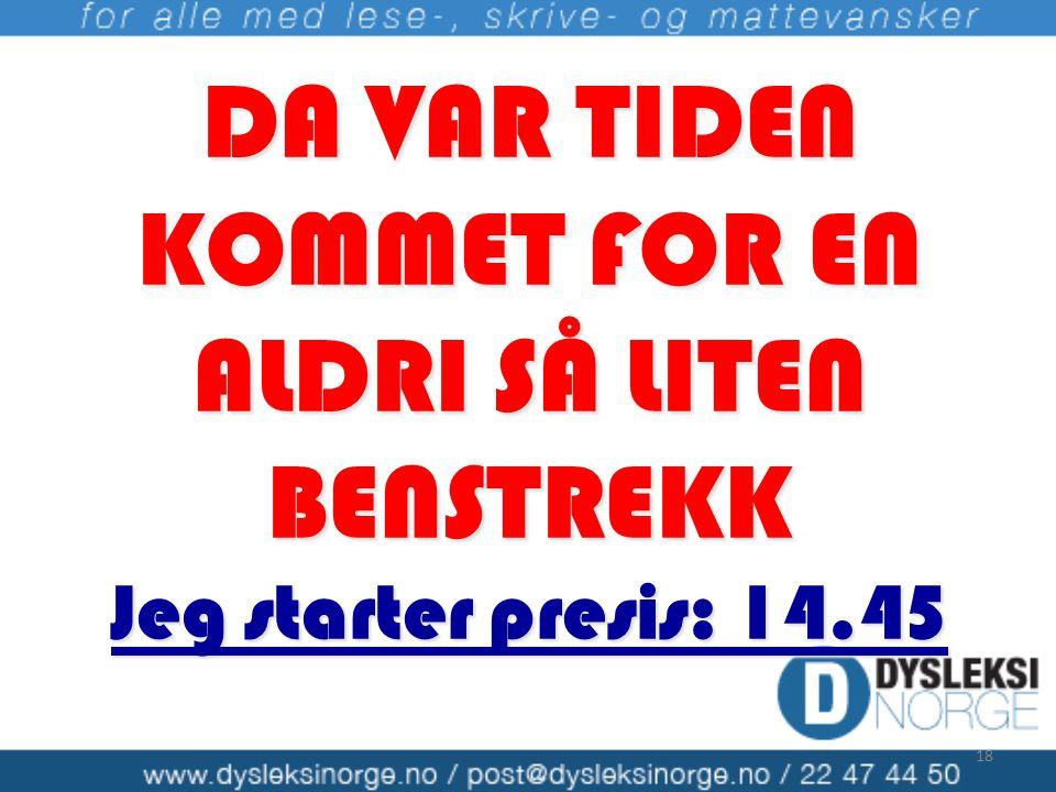 DA VAR TIDEN KOMMET FOR EN ALDRI SÅ LITEN BENSTREKK Jeg starter presis: 14.45 18