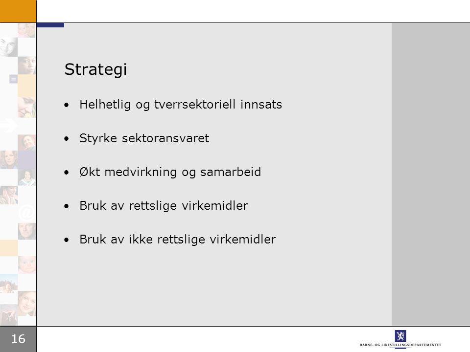 16 Strategi •Helhetlig og tverrsektoriell innsats •Styrke sektoransvaret •Økt medvirkning og samarbeid •Bruk av rettslige virkemidler •Bruk av ikke re