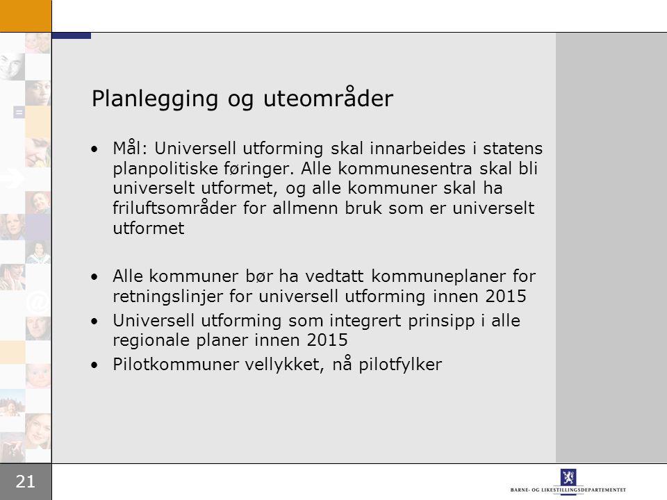 21 Planlegging og uteområder •Mål: Universell utforming skal innarbeides i statens planpolitiske føringer. Alle kommunesentra skal bli universelt utfo