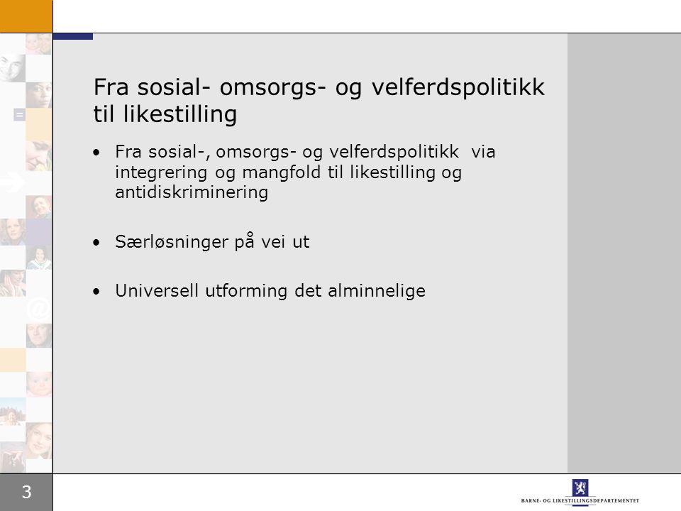 3 Fra sosial- omsorgs- og velferdspolitikk til likestilling •Fra sosial-, omsorgs- og velferdspolitikk via integrering og mangfold til likestilling og