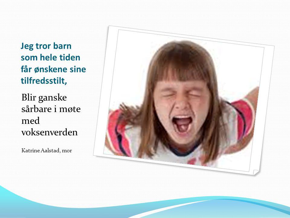 Jeg tror barn som hele tiden får ønskene sine tilfredsstilt, Blir ganske sårbare i møte med voksenverden Katrine Aalstad, mor