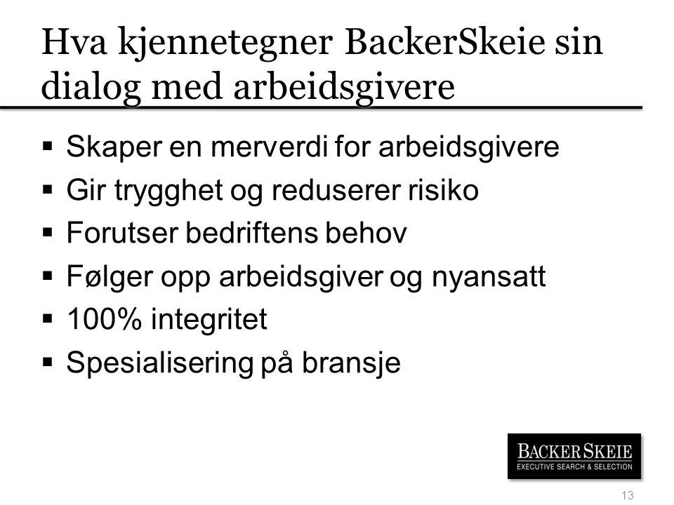 Hva kjennetegner BackerSkeie sin dialog med arbeidsgivere  Skaper en merverdi for arbeidsgivere  Gir trygghet og reduserer risiko  Forutser bedriftens behov  Følger opp arbeidsgiver og nyansatt  100% integritet  Spesialisering på bransje 13