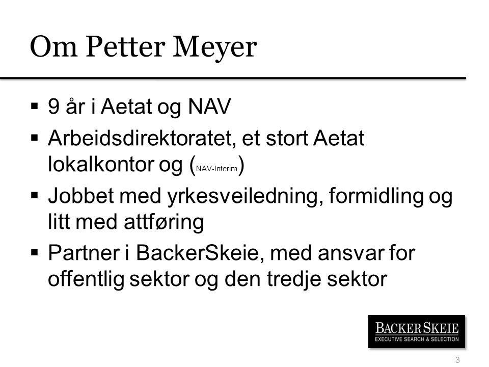 Om Petter Meyer  9 år i Aetat og NAV  Arbeidsdirektoratet, et stort Aetat lokalkontor og ( NAV-Interim )  Jobbet med yrkesveiledning, formidling og litt med attføring  Partner i BackerSkeie, med ansvar for offentlig sektor og den tredje sektor 3