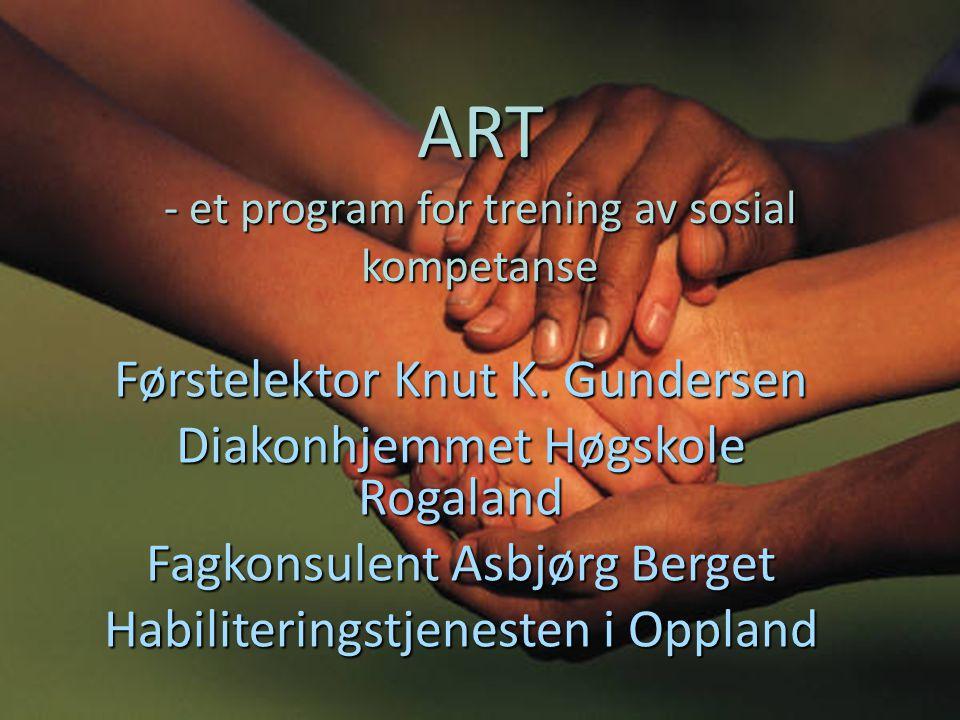 ART - et program for trening av sosial kompetanse Førstelektor Knut K. Gundersen Diakonhjemmet Høgskole Rogaland Fagkonsulent Asbjørg Berget Habiliter