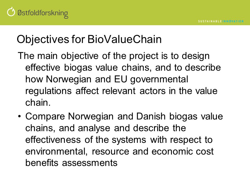 •Analyse and describe how governmental politics, regulations, instruments and incentive programs influences on economic and environmental effectiveness of the biogas value chains in Norway and Denmark, and how EU regulations and politics influences on the national politics •Analyse if and how small farm-based biogas plants can be implemented in combination with larger industrial biogas plants and utilize local manure and resources with economic benefits •Develop and update value chain models for biogas production and use through cooperation and joint research with the Danish BioChain project.