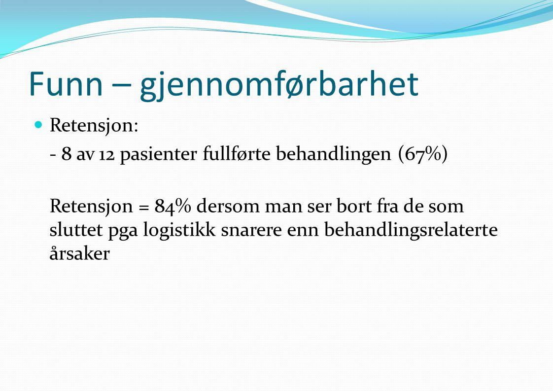 Funn – gjennomførbarhet  Retensjon: - 8 av 12 pasienter fullførte behandlingen (67%) Retensjon = 84% dersom man ser bort fra de som sluttet pga logistikk snarere enn behandlingsrelaterte årsaker