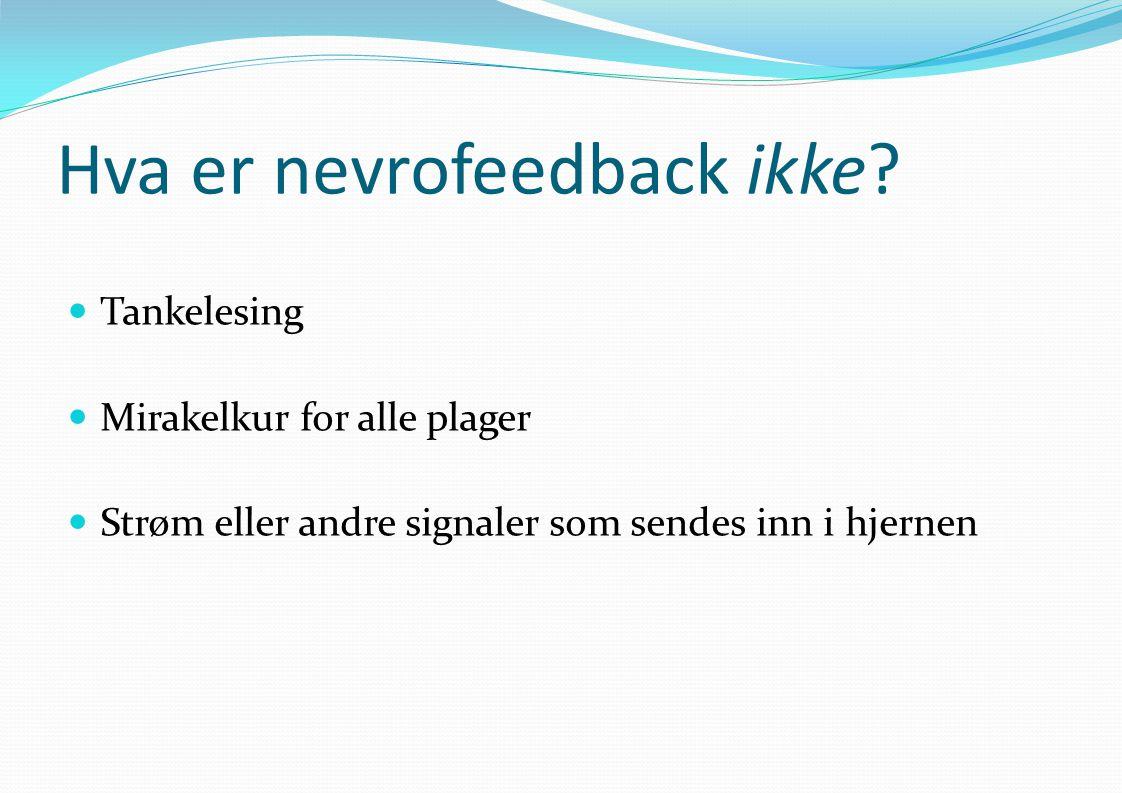 Hva er nevrofeedback ikke?  Tankelesing  Mirakelkur for alle plager  Strøm eller andre signaler som sendes inn i hjernen