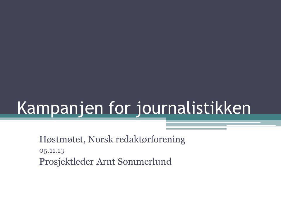 Kampanjen for journalistikken Høstmøtet, Norsk redaktørforening 05.11.13 Prosjektleder Arnt Sommerlund