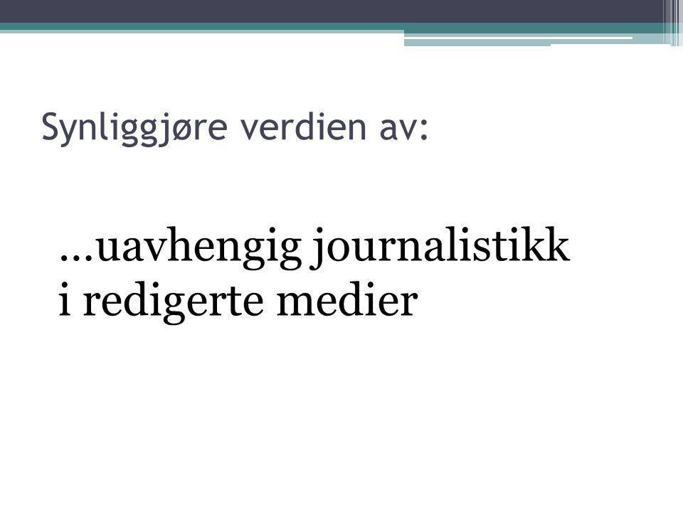…uavhengig journalistikk i redigerte medier Synliggjøre verdien av: