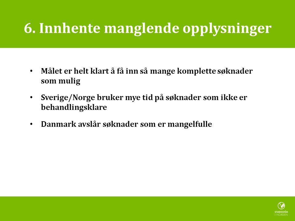 6. Innhente manglende opplysninger • Målet er helt klart å få inn så mange komplette søknader som mulig • Sverige/Norge bruker mye tid på søknader som