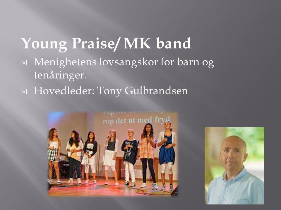 Young Praise/ MK band  Menighetens lovsangskor for barn og tenåringer.  Hovedleder: Tony Gulbrandsen