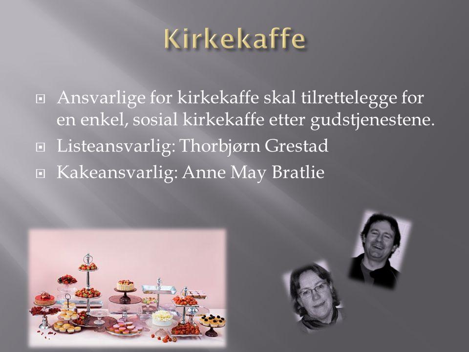  Ansvarlige for kirkekaffe skal tilrettelegge for en enkel, sosial kirkekaffe etter gudstjenestene.  Listeansvarlig: Thorbjørn Grestad  Kakeansvarl