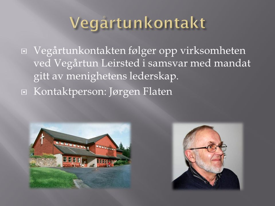  Vegårtunkontakten følger opp virksomheten ved Vegårtun Leirsted i samsvar med mandat gitt av menighetens lederskap.  Kontaktperson: Jørgen Flaten