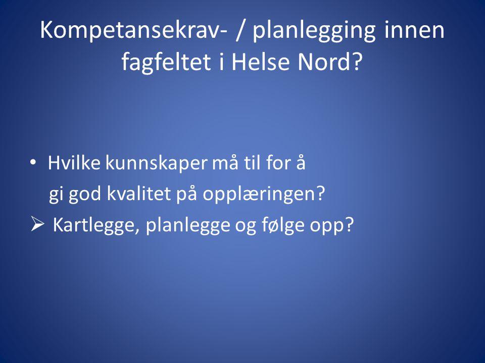 Kompetansekrav- / planlegging innen fagfeltet i Helse Nord? • Hvilke kunnskaper må til for å gi god kvalitet på opplæringen?  Kartlegge, planlegge og