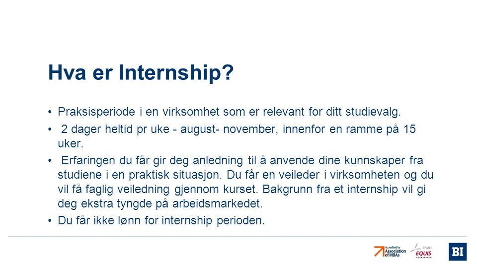 Hva er Internship? • Praksisperiode i en virksomhet som er relevant for ditt studievalg. • 2 dager heltid pr uke - august- november, innenfor en ramme