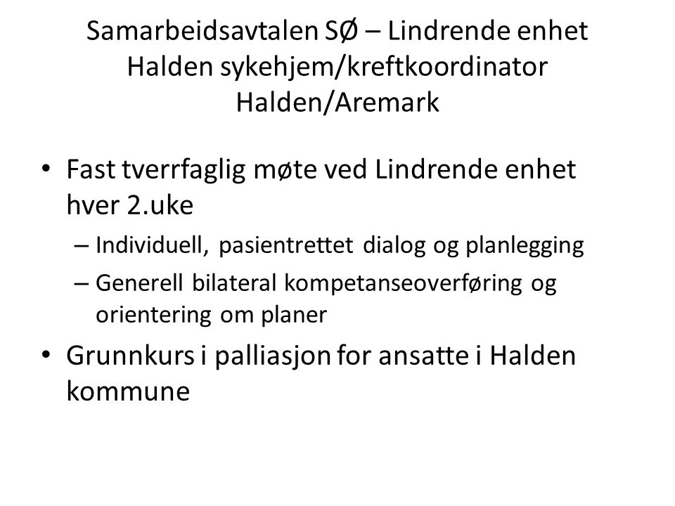 Samarbeidsavtalen SØ – Lindrende enhet Halden sykehjem/kreftkoordinator Halden/Aremark • Fast tverrfaglig møte ved Lindrende enhet hver 2.uke – Indivi