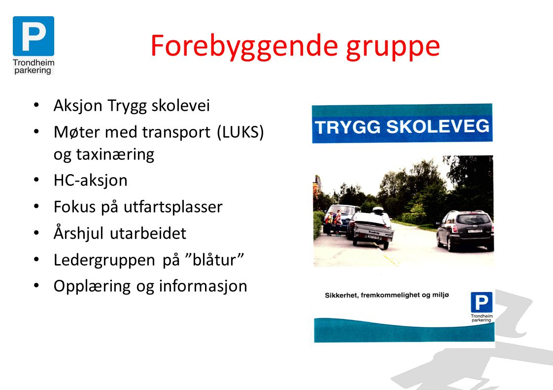 Forebyggende gruppe • Aksjon Trygg skolevei • Møter med transport (LUKS) og taxinæring • HC-aksjon • Fokus på utfartsplasser • Årshjul utarbeidet • Le
