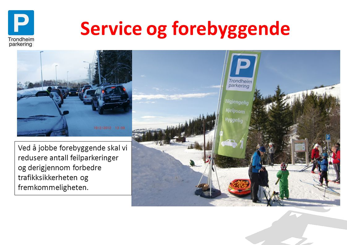 Service og forebyggende Ved å jobbe forebyggende skal vi redusere antall feilparkeringer og derigjennom forbedre trafikksikkerheten og fremkommeligheten.