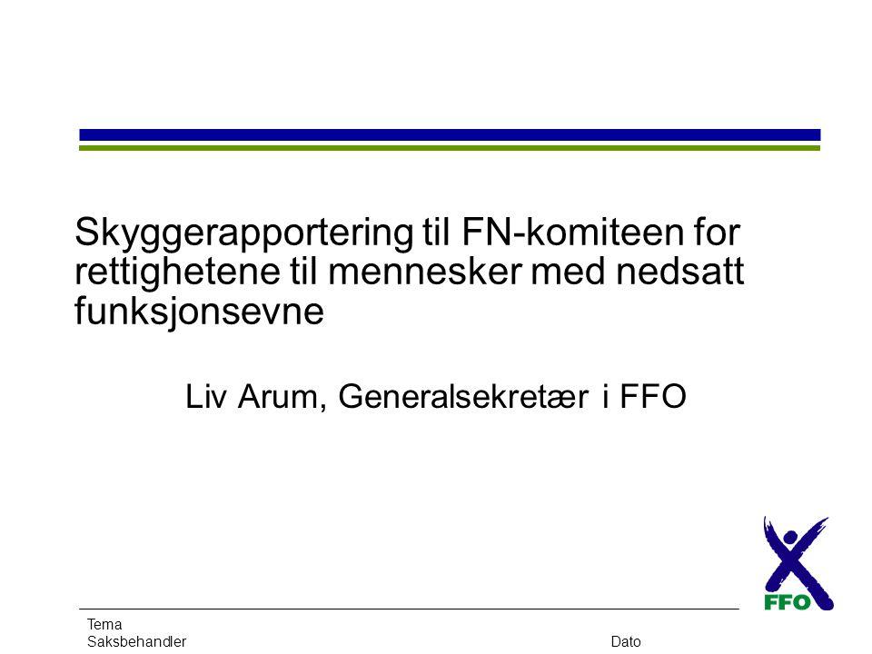 Tema SaksbehandlerDato Skyggerapportering til FN-komiteen for rettighetene til mennesker med nedsatt funksjonsevne Liv Arum, Generalsekretær i FFO