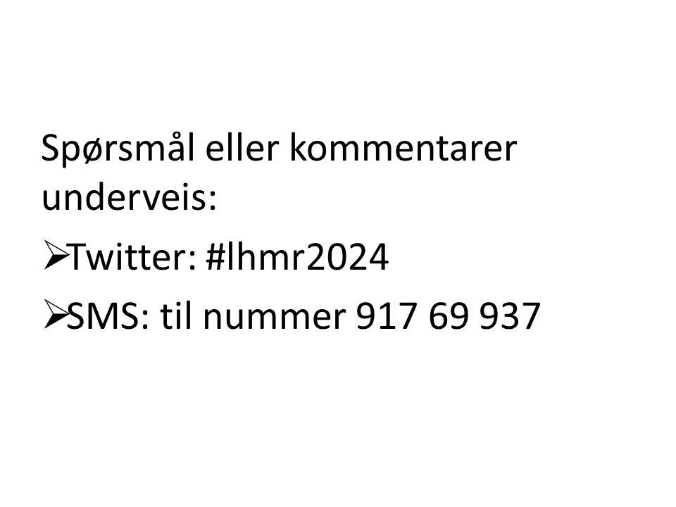 Spørsmål eller kommentarer underveis:  Twitter: #lhmr2024  SMS: til nummer 917 69 937