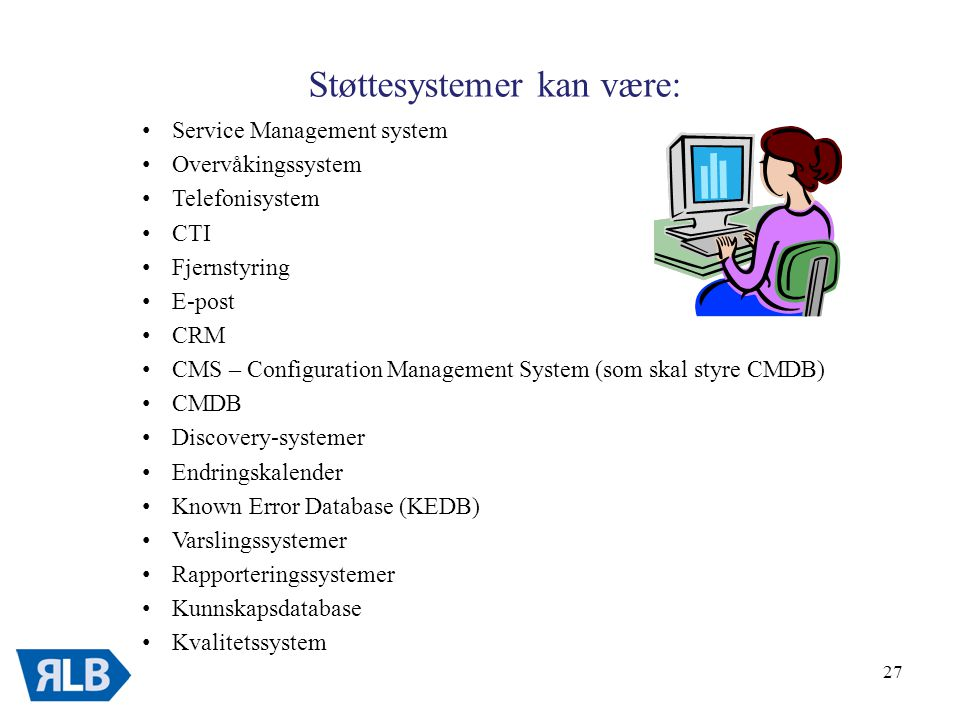27 Støttesystemer kan være: • Service Management system • Overvåkingssystem • Telefonisystem • CTI • Fjernstyring • E-post • CRM • CMS – Configuration Management System (som skal styre CMDB) • CMDB • Discovery-systemer • Endringskalender • Known Error Database (KEDB) • Varslingssystemer • Rapporteringssystemer • Kunnskapsdatabase • Kvalitetssystem