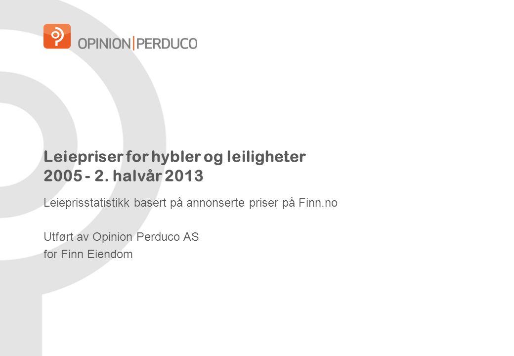 Leiepriser for hybler og leiligheter 2005 - 2. halvår 2013 Leieprisstatistikk basert på annonserte priser på Finn.no Utført av Opinion Perduco AS for