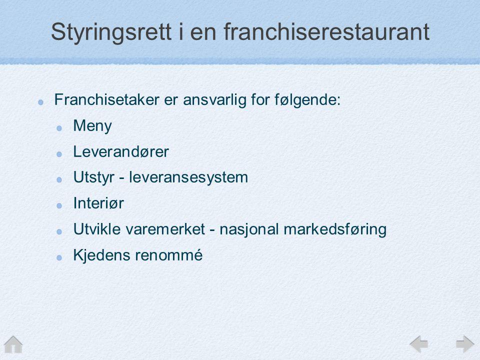 Styringsrett i en franchiserestaurant Franchisetaker er ansvarlig for følgende: Meny Leverandører Utstyr - leveransesystem Interiør Utvikle varemerket - nasjonal markedsføring Kjedens renommé
