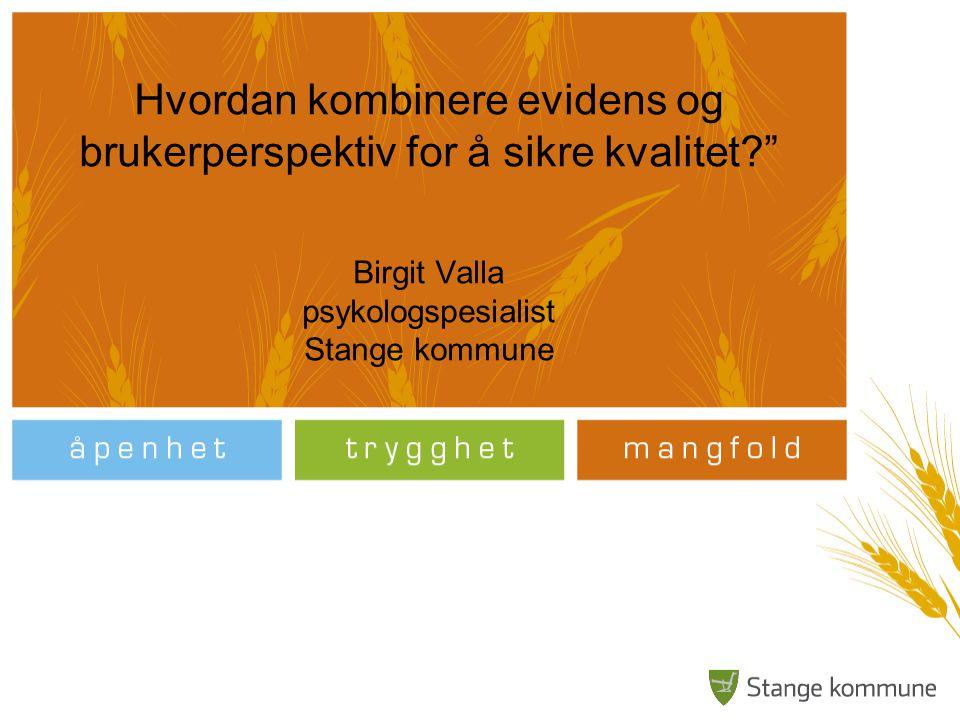 """Hvordan kombinere evidens og brukerperspektiv for å sikre kvalitet?"""" Birgit Valla psykologspesialist Stange kommune"""