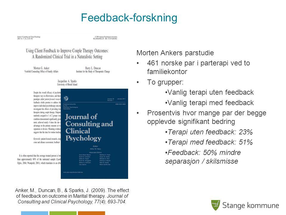Feedback-forskning Morten Ankers parstudie •461 norske par i parterapi ved to familiekontor •To grupper: •Vanlig terapi uten feedback •Vanlig terapi med feedback •Prosentvis hvor mange par der begge opplevde signifikant bedring •Terapi uten feedback: 23% •Terapi med feedback: 51% •Feedback: 50% mindre separasjon / skilsmisse Anker, M., Duncan, B., & Sparks, J.