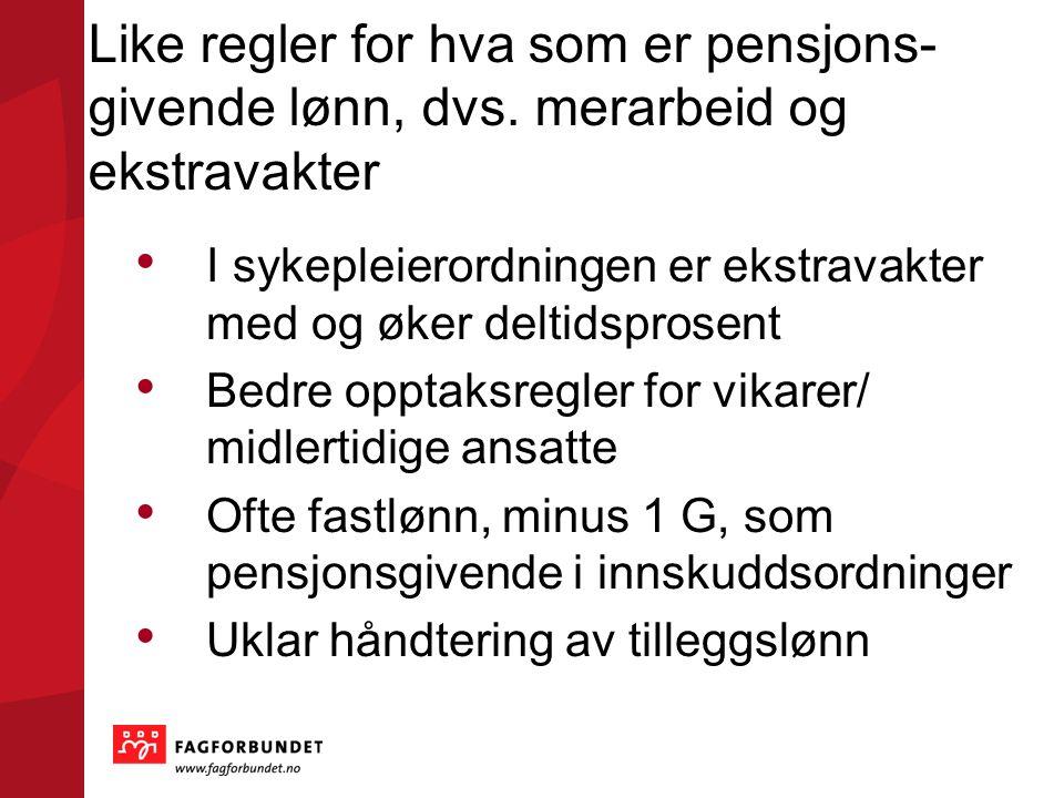 Like regler for hva som er pensjons- givende lønn, dvs. merarbeid og ekstravakter • I sykepleierordningen er ekstravakter med og øker deltidsprosent •