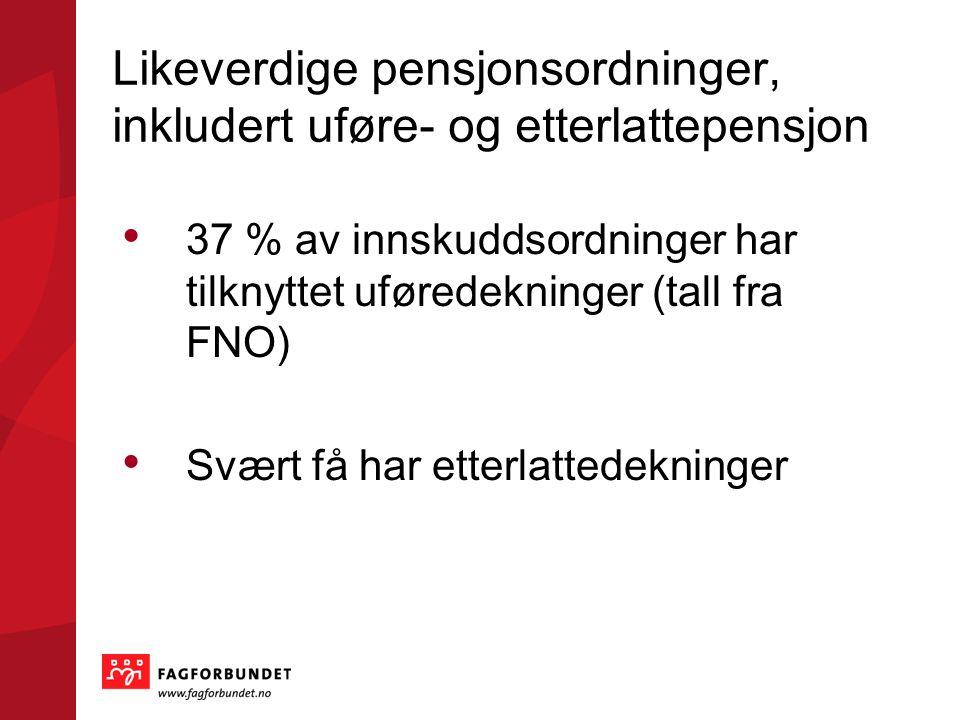Likeverdige pensjonsordninger, inkludert uføre- og etterlattepensjon • 37 % av innskuddsordninger har tilknyttet uføredekninger (tall fra FNO) • Svært få har etterlattedekninger