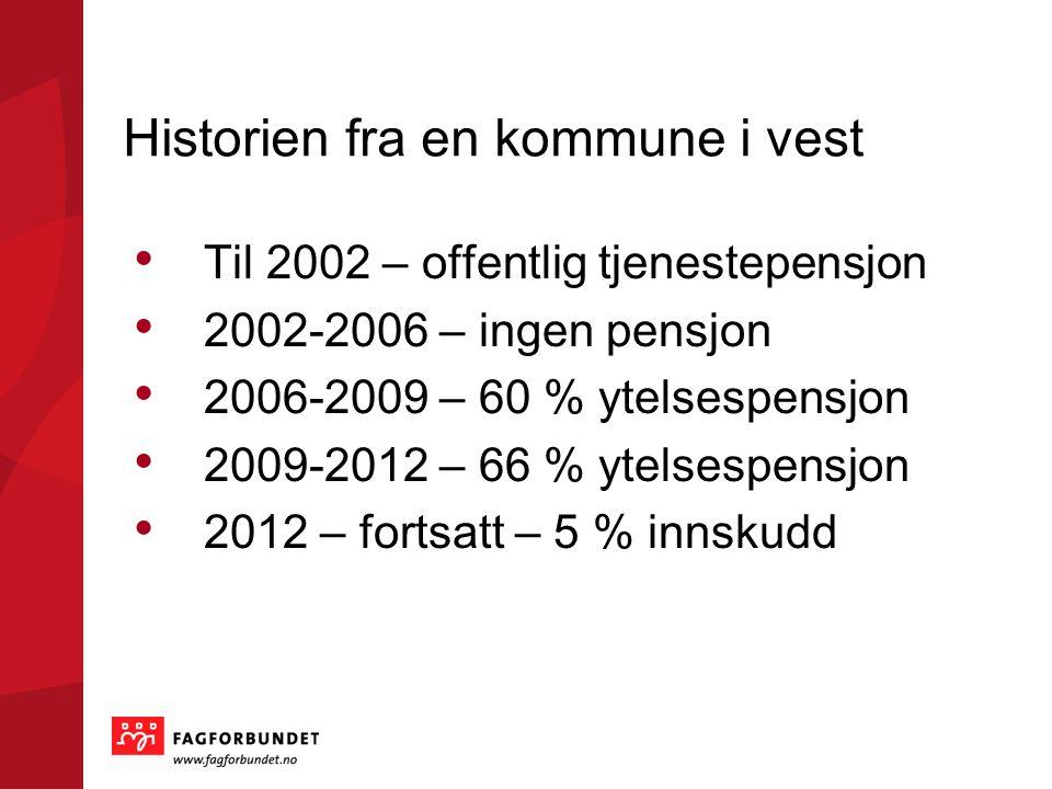 Historien fra en kommune i vest • Til 2002 – offentlig tjenestepensjon • 2002-2006 – ingen pensjon • 2006-2009 – 60 % ytelsespensjon • 2009-2012 – 66 % ytelsespensjon • 2012 – fortsatt – 5 % innskudd