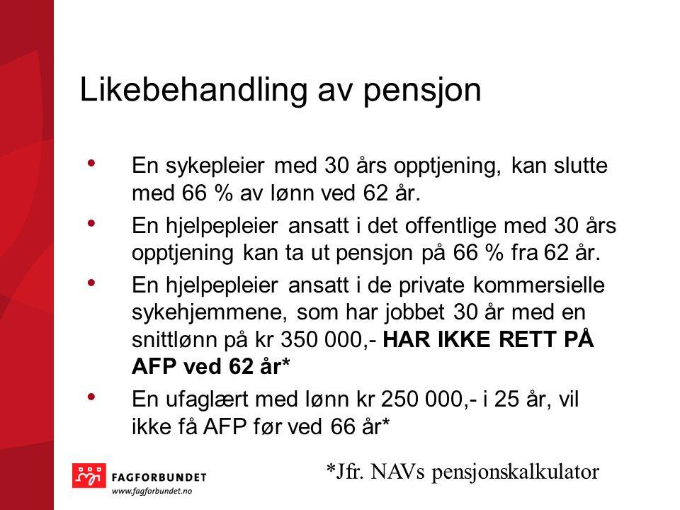 Likebehandling av pensjon • En sykepleier med 30 års opptjening, kan slutte med 66 % av lønn ved 62 år. • En hjelpepleier ansatt i det offentlige med