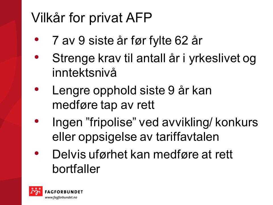Vilkår for privat AFP • 7 av 9 siste år før fylte 62 år • Strenge krav til antall år i yrkeslivet og inntektsnivå • Lengre opphold siste 9 år kan medf