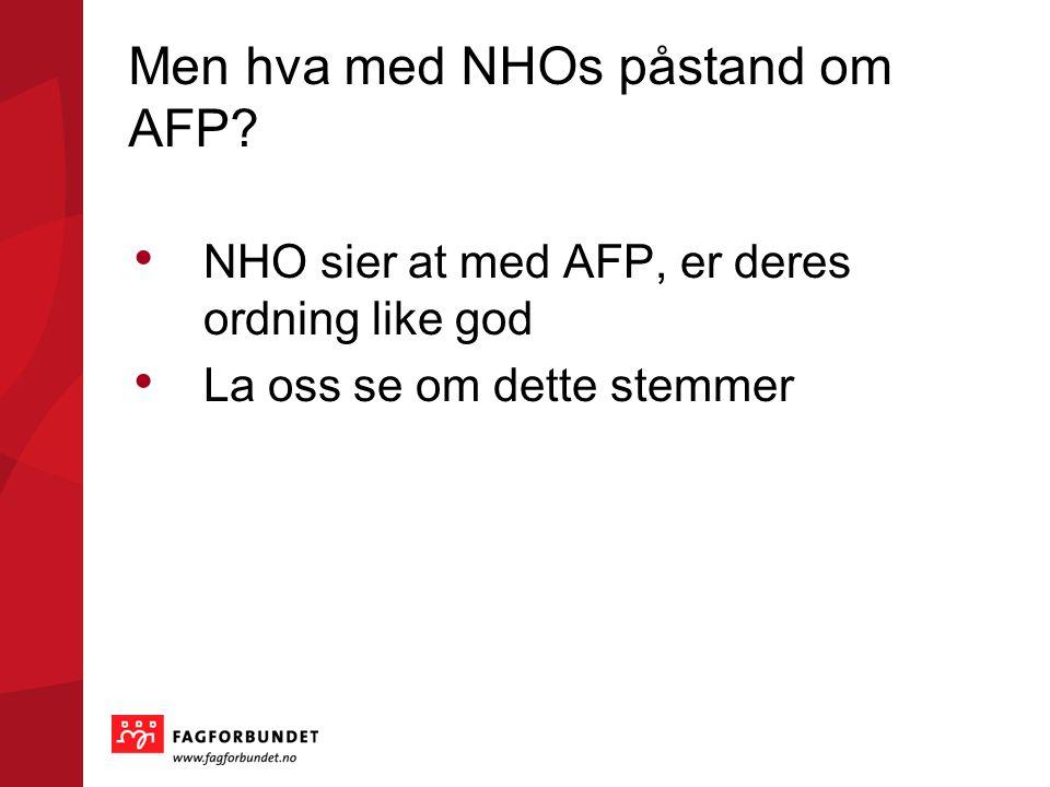 Men hva med NHOs påstand om AFP? • NHO sier at med AFP, er deres ordning like god • La oss se om dette stemmer