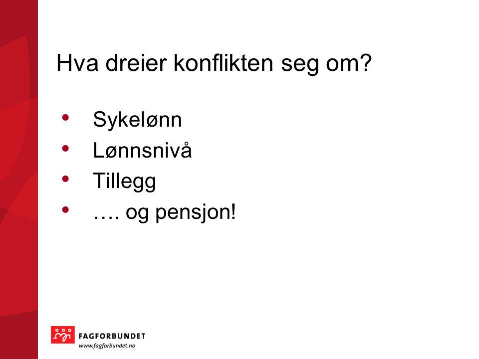 Hva dreier konflikten seg om? • Sykelønn • Lønnsnivå • Tillegg • …. og pensjon!