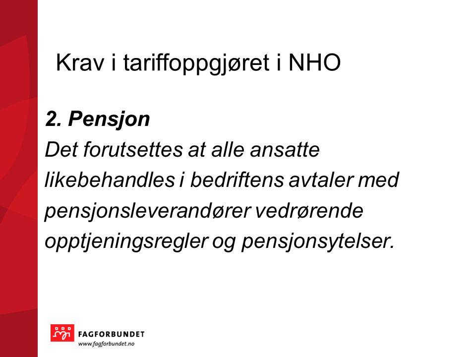 Krav i tariffoppgjøret i NHO 2. Pensjon Det forutsettes at alle ansatte likebehandles i bedriftens avtaler med pensjonsleverandører vedrørende opptjen