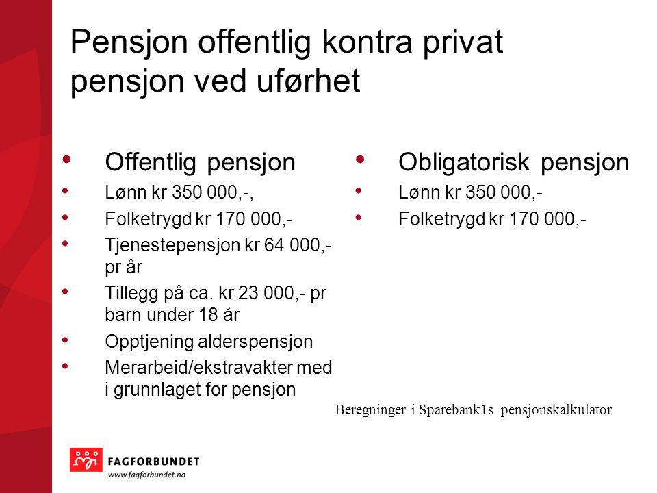 Pensjon offentlig kontra privat pensjon ved uførhet • Offentlig pensjon • Lønn kr 350 000,-, • Folketrygd kr 170 000,- • Tjenestepensjon kr 64 000,- pr år • Tillegg på ca.