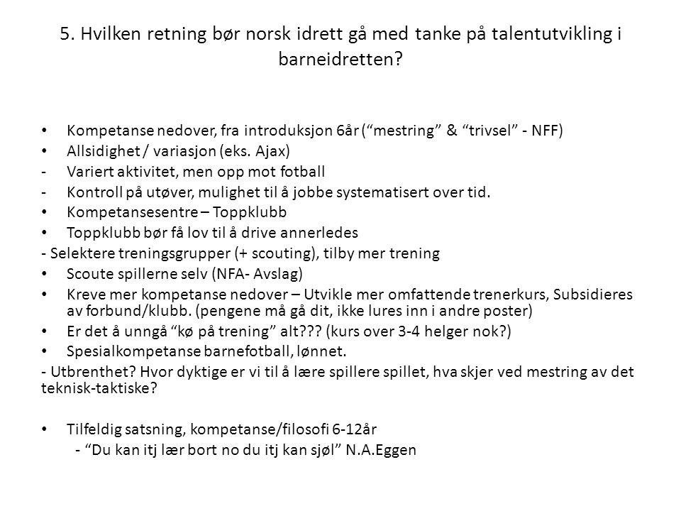 """5. Hvilken retning bør norsk idrett gå med tanke på talentutvikling i barneidretten? • Kompetanse nedover, fra introduksjon 6år (""""mestring"""" & """"trivsel"""