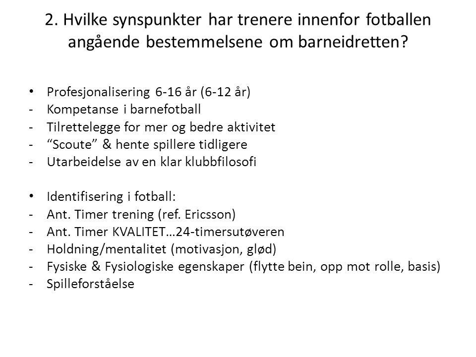 2. Hvilke synspunkter har trenere innenfor fotballen angående bestemmelsene om barneidretten? • Profesjonalisering 6-16 år (6-12 år) -Kompetanse i bar