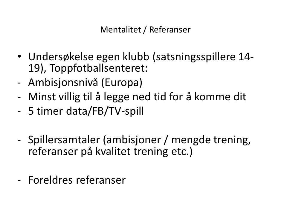 Mentalitet / Referanser • Undersøkelse egen klubb (satsningsspillere 14- 19), Toppfotballsenteret: -Ambisjonsnivå (Europa) -Minst villig til å legge n