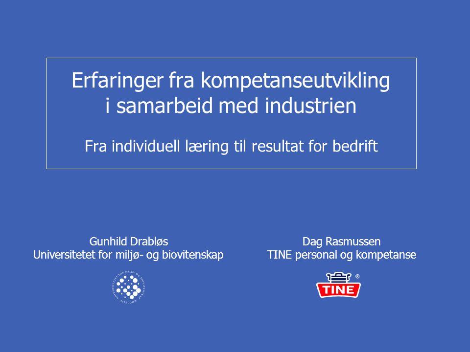 Erfaringer fra kompetanseutvikling i samarbeid med industrien Fra individuell læring til resultat for bedrift Dag Rasmussen TINE personal og kompetanse Gunhild Drabløs Universitetet for miljø- og biovitenskap